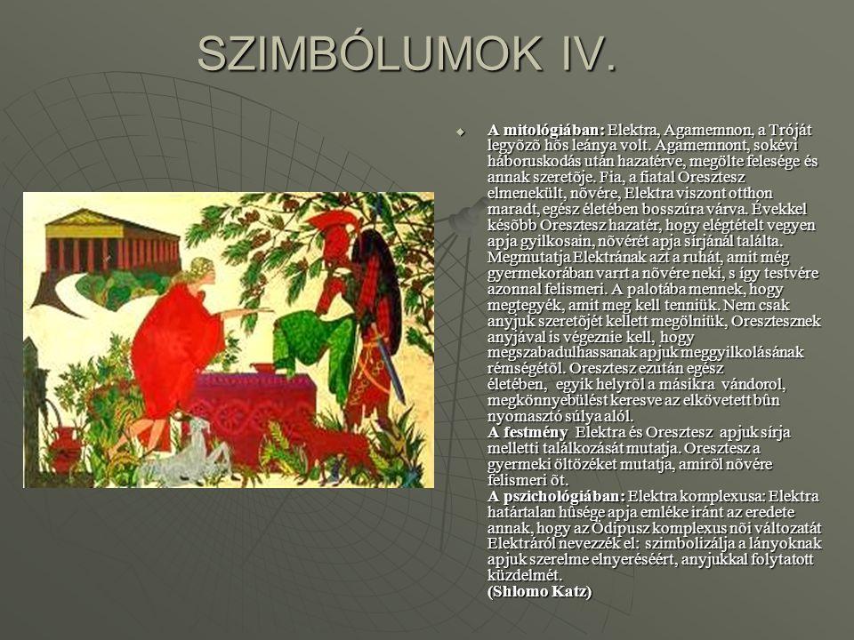 SZIMBÓLUMOK IV.  A mitológiában: Elektra, Agamemnon, a Tróját legyõzõ hõs leánya volt. Agamemnont, sokévi háboruskodás után hazatérve, megölte felesé