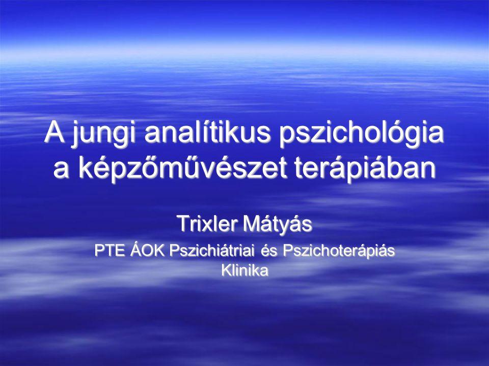 A jungi analítikus pszichológia a képzőművészet terápiában Trixler Mátyás PTE ÁOK Pszichiátriai és Pszichoterápiás Klinika