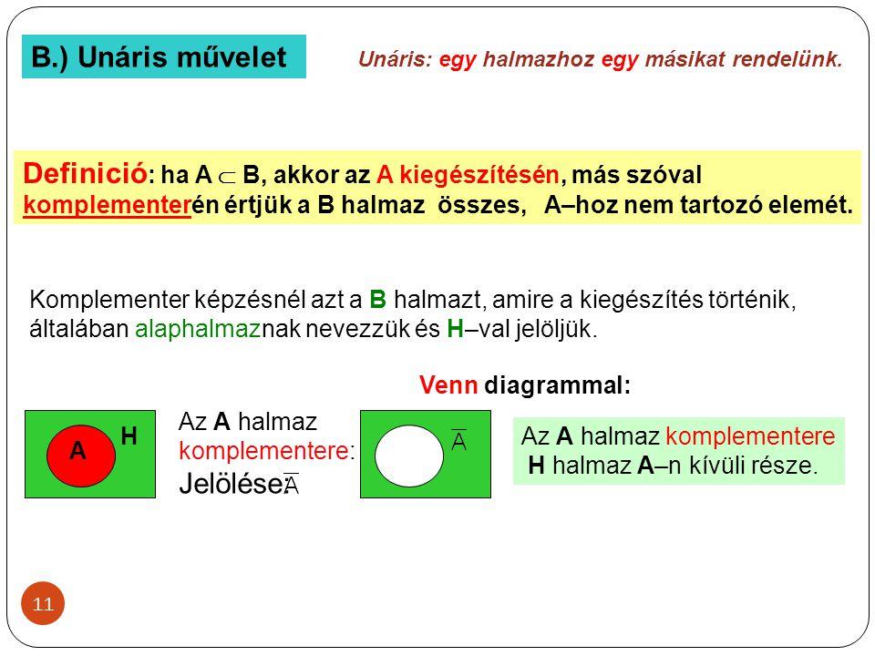 11 B.) Unáris művelet Unáris: egy halmazhoz egy másikat rendelünk. Definició : ha A  B, akkor az A kiegészítésén, más szóval komplementerén értjük a