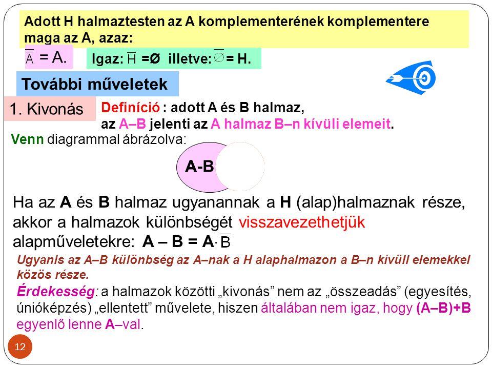 12 Adott H halmaztesten az A komplementerének komplementere maga az A, azaz: = A. Igaz: =Ø illetve: = H. További műveletek 1. Kivonás Definíció : adot