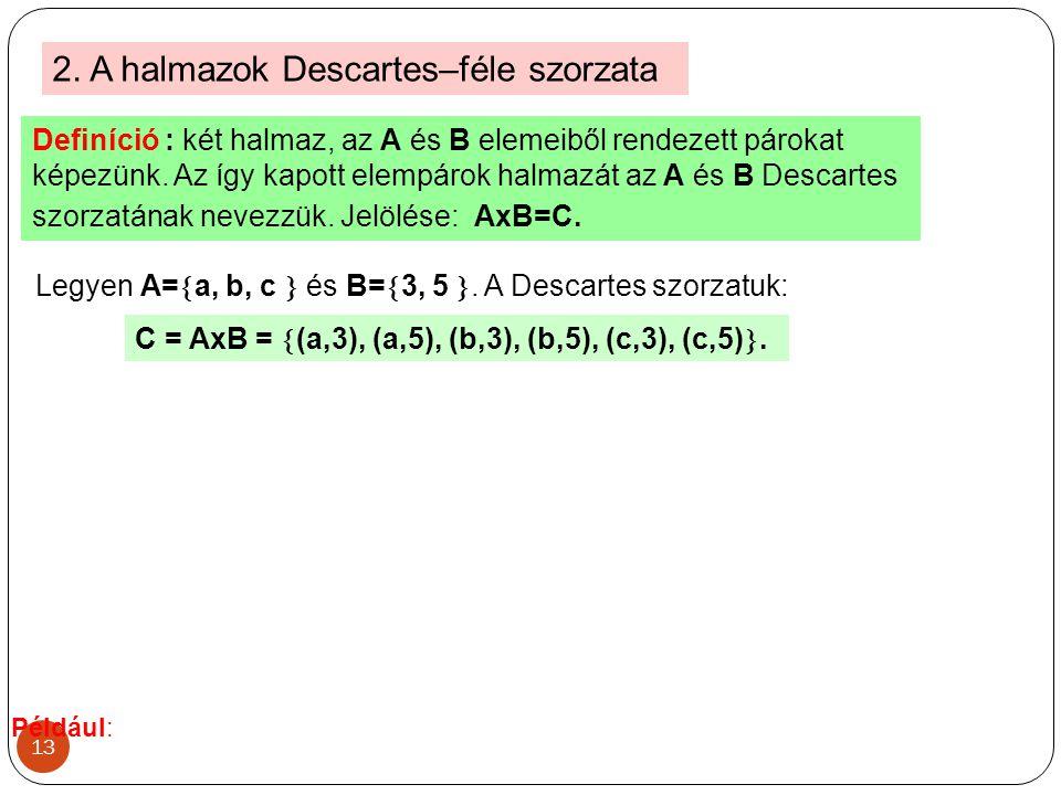 13 2. A halmazok Descartes–féle szorzata Definíció : két halmaz, az A és B elemeiből rendezett párokat képezünk. Az így kapott elempárok halmazát az A