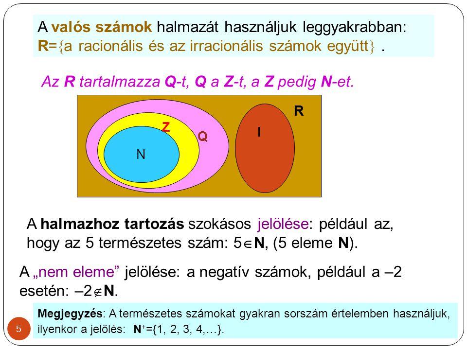 5 A valós számok halmazát használjuk leggyakrabban: R=  a racionális és az irracionális számok együtt . Az R tartalmazza Q-t, Q a Z-t, a Z pedig N-e