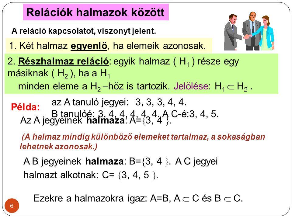 6 Relációk halmazok között A reláció kapcsolatot, viszonyt jelent. 1. Két halmaz egyenlő, ha elemeik azonosak. 2. Részhalmaz reláció: egyik halmaz ( H