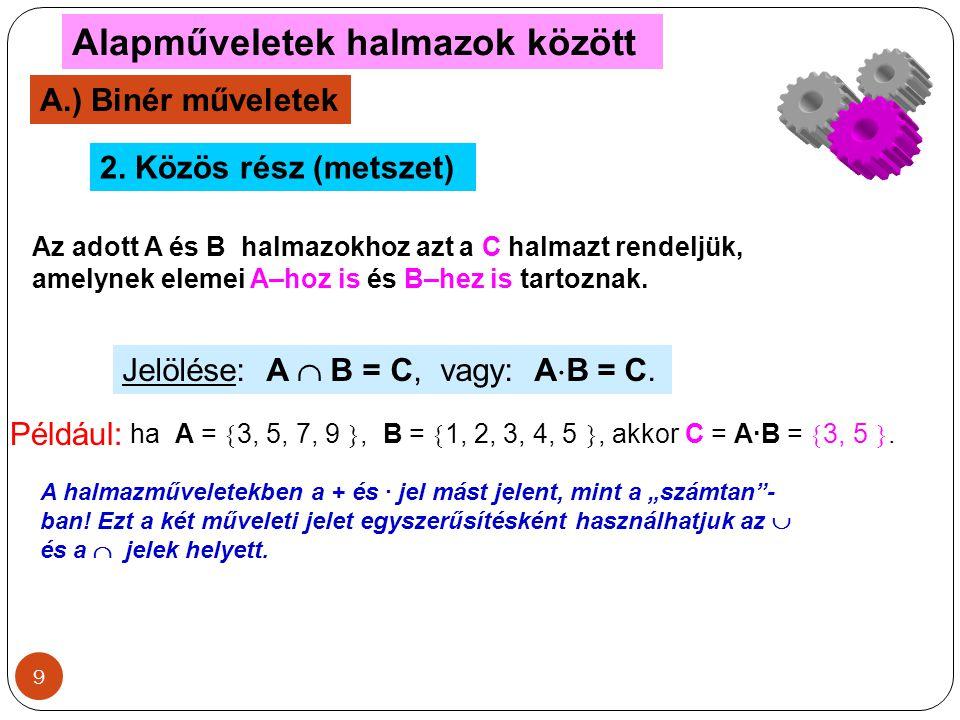 9 Alapműveletek halmazok között A.) Binér műveletek 2. Közös rész (metszet) Az adott A és B halmazokhoz azt a C halmazt rendeljük, amelynek elemei A–h