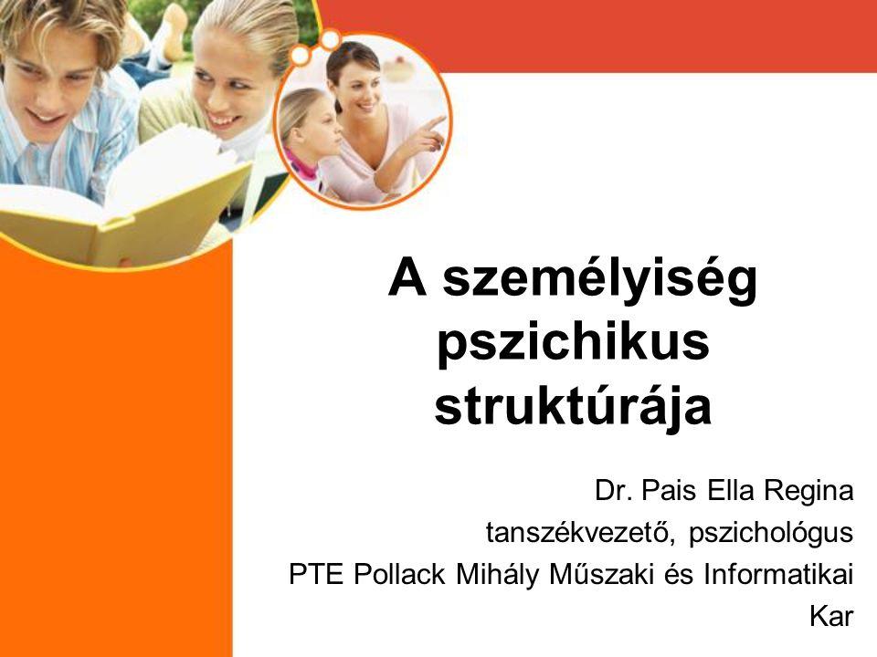 A személyiség pszichikus struktúrája Dr. Pais Ella Regina tanszékvezető, pszichológus PTE Pollack Mihály Műszaki és Informatikai Kar