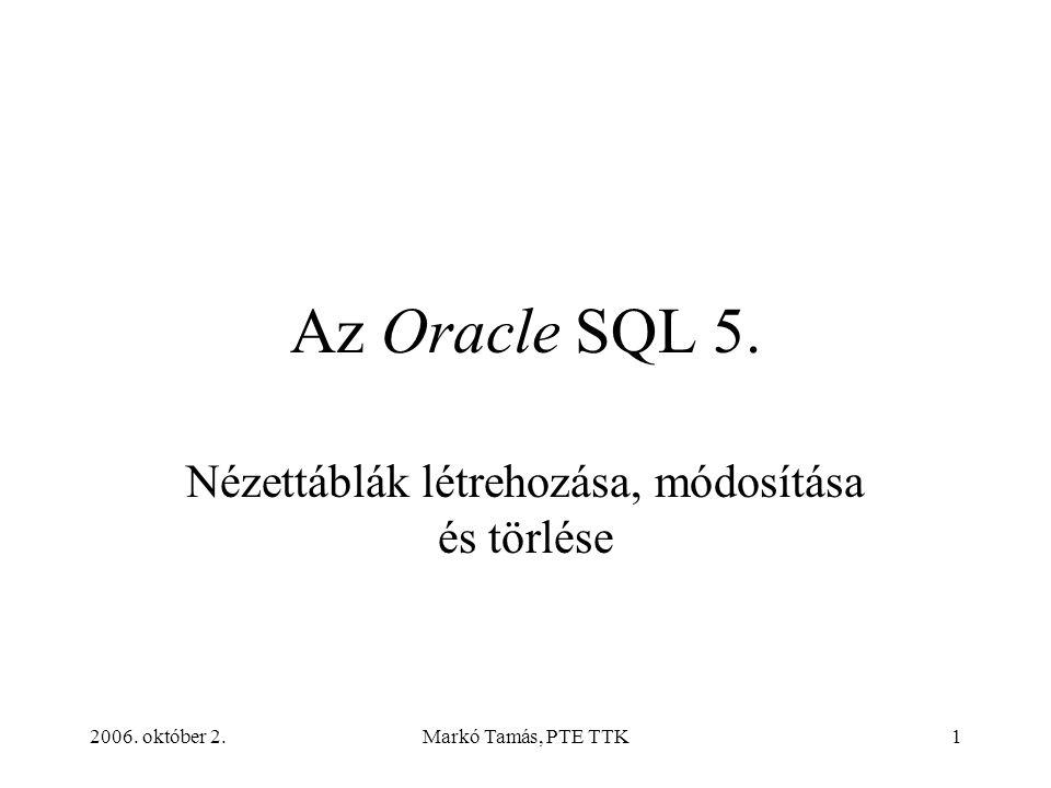 2006. október 2.Markó Tamás, PTE TTK1 Az Oracle SQL 5. Nézettáblák létrehozása, módosítása és törlése