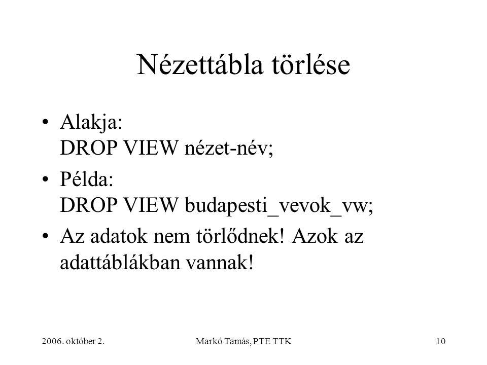 2006. október 2.Markó Tamás, PTE TTK10 Nézettábla törlése Alakja: DROP VIEW nézet-név; Példa: DROP VIEW budapesti_vevok_vw; Az adatok nem törlődnek! A