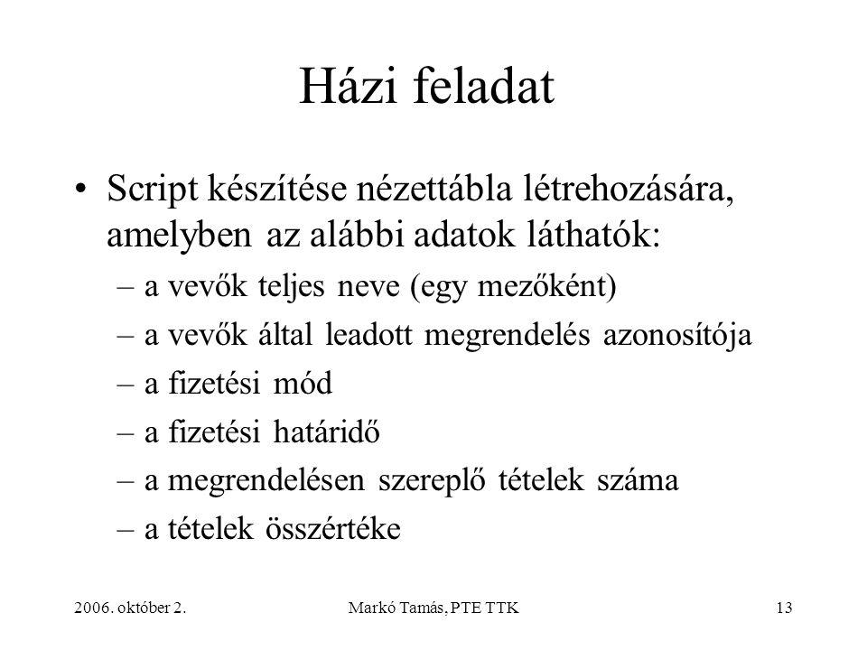2006. október 2.Markó Tamás, PTE TTK13 Házi feladat Script készítése nézettábla létrehozására, amelyben az alábbi adatok láthatók: –a vevők teljes nev