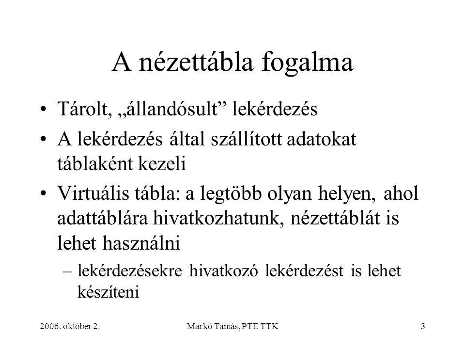 """2006. október 2.Markó Tamás, PTE TTK3 A nézettábla fogalma Tárolt, """"állandósult"""" lekérdezés A lekérdezés által szállított adatokat táblaként kezeli Vi"""