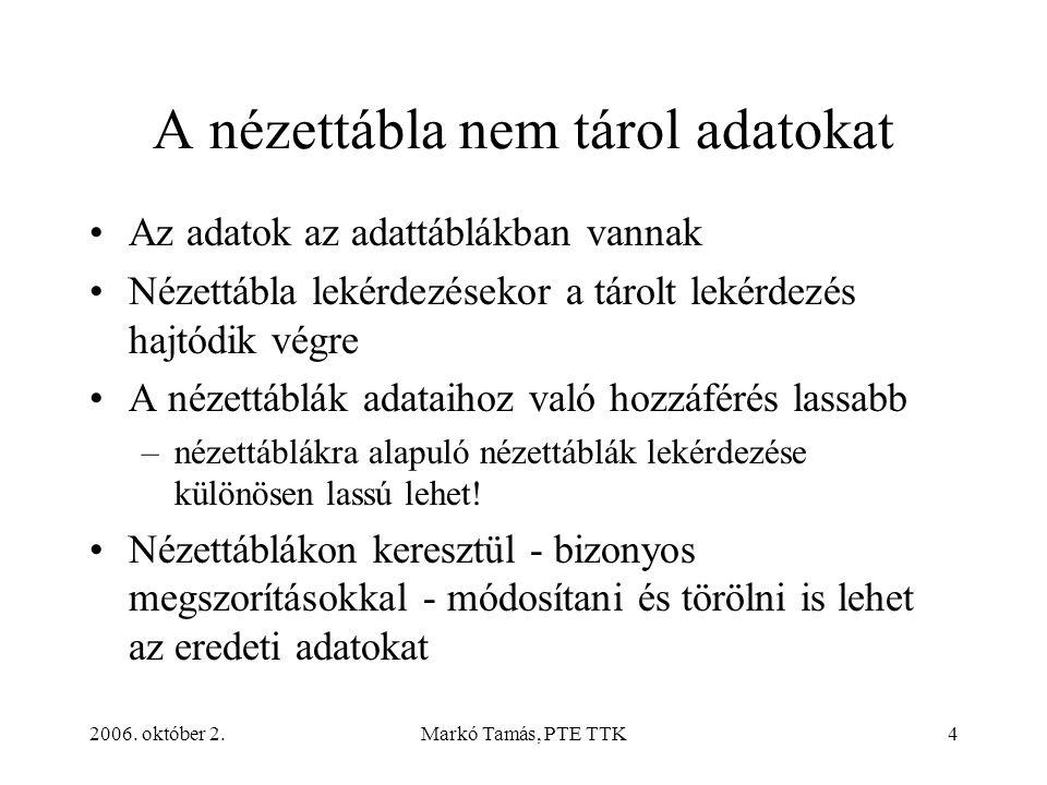 2006. október 2.Markó Tamás, PTE TTK4 A nézettábla nem tárol adatokat Az adatok az adattáblákban vannak Nézettábla lekérdezésekor a tárolt lekérdezés