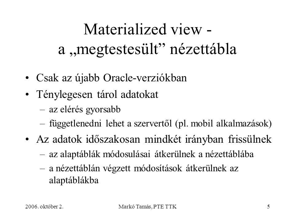 """2006. október 2.Markó Tamás, PTE TTK5 Materialized view - a """"megtestesült"""" nézettábla Csak az újabb Oracle-verziókban Ténylegesen tárol adatokat –az e"""