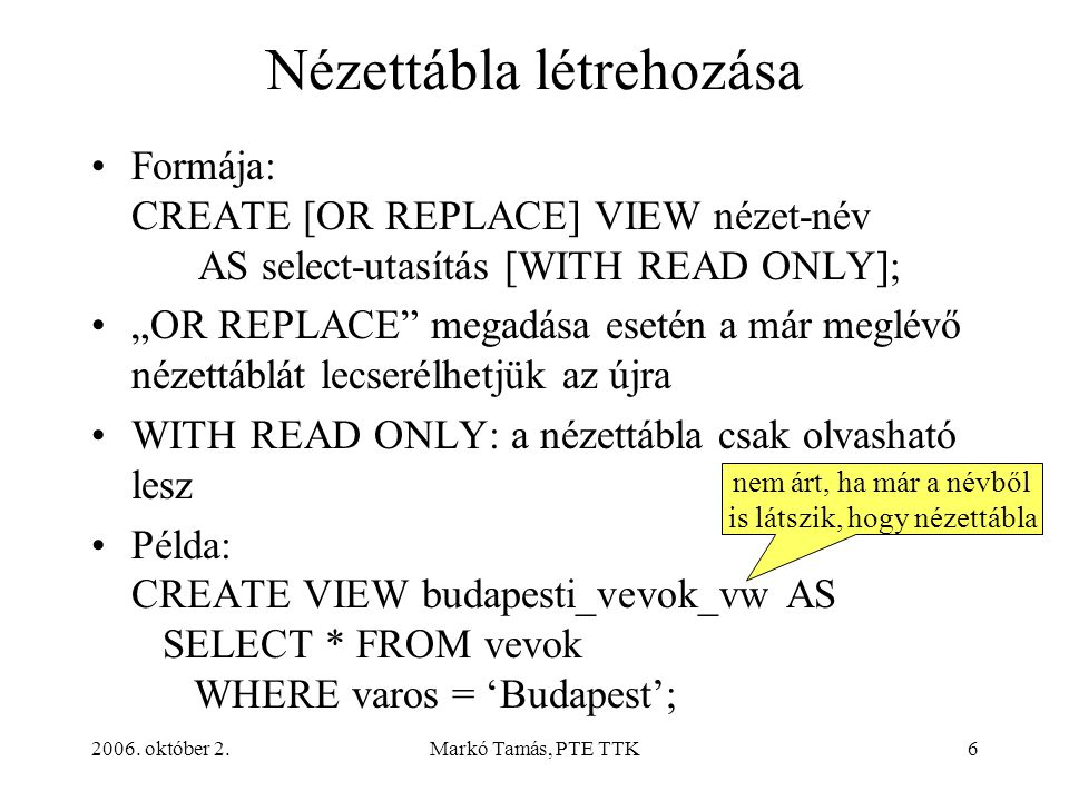 "2006. október 2.Markó Tamás, PTE TTK6 Nézettábla létrehozása Formája: CREATE [OR REPLACE] VIEW nézet-név AS select-utasítás [WITH READ ONLY]; ""OR REPL"