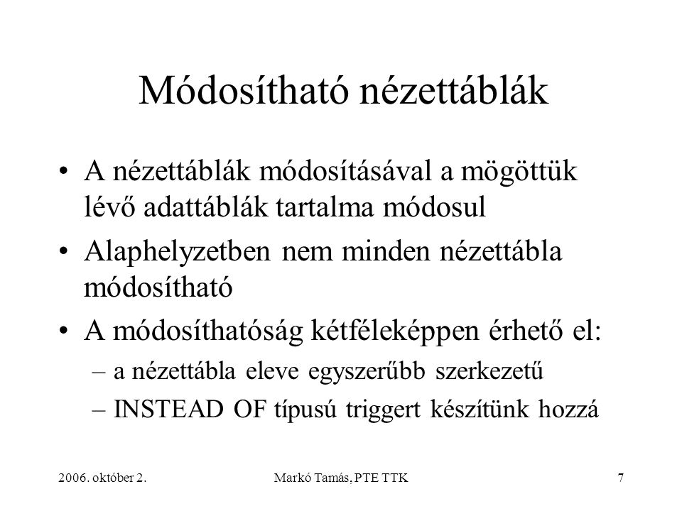 2006. október 2.Markó Tamás, PTE TTK7 Módosítható nézettáblák A nézettáblák módosításával a mögöttük lévő adattáblák tartalma módosul Alaphelyzetben n