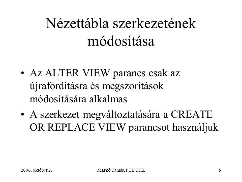 2006. október 2.Markó Tamás, PTE TTK9 Nézettábla szerkezetének módosítása Az ALTER VIEW parancs csak az újrafordításra és megszorítások módosítására a