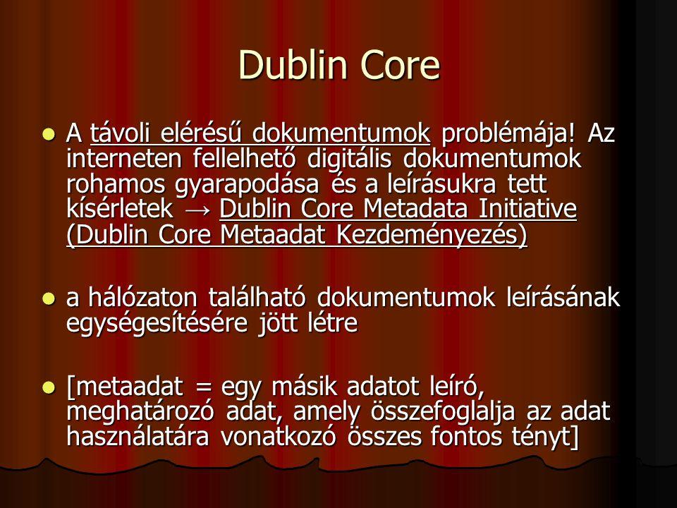 Dublin Core A távoli elérésű dokumentumok problémája! Az interneten fellelhető digitális dokumentumok rohamos gyarapodása és a leírásukra tett kísérle