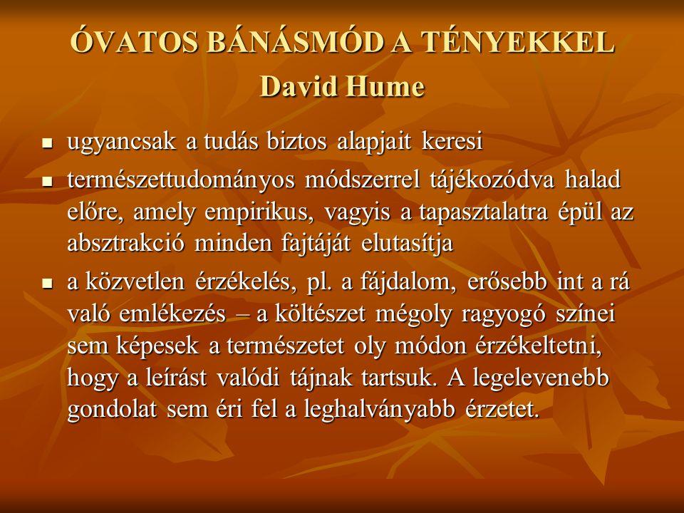 ÓVATOS BÁNÁSMÓD A TÉNYEKKEL David Hume ugyancsak a tudás biztos alapjait keresi ugyancsak a tudás biztos alapjait keresi természettudományos módszerrel tájékozódva halad előre, amely empirikus, vagyis a tapasztalatra épül az absztrakció minden fajtáját elutasítja természettudományos módszerrel tájékozódva halad előre, amely empirikus, vagyis a tapasztalatra épül az absztrakció minden fajtáját elutasítja a közvetlen érzékelés, pl.