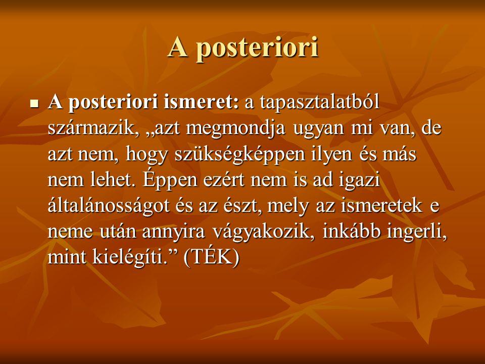 """A posteriori A posteriori ismeret: a tapasztalatból származik, """"azt megmondja ugyan mi van, de azt nem, hogy szükségképpen ilyen és más nem lehet."""