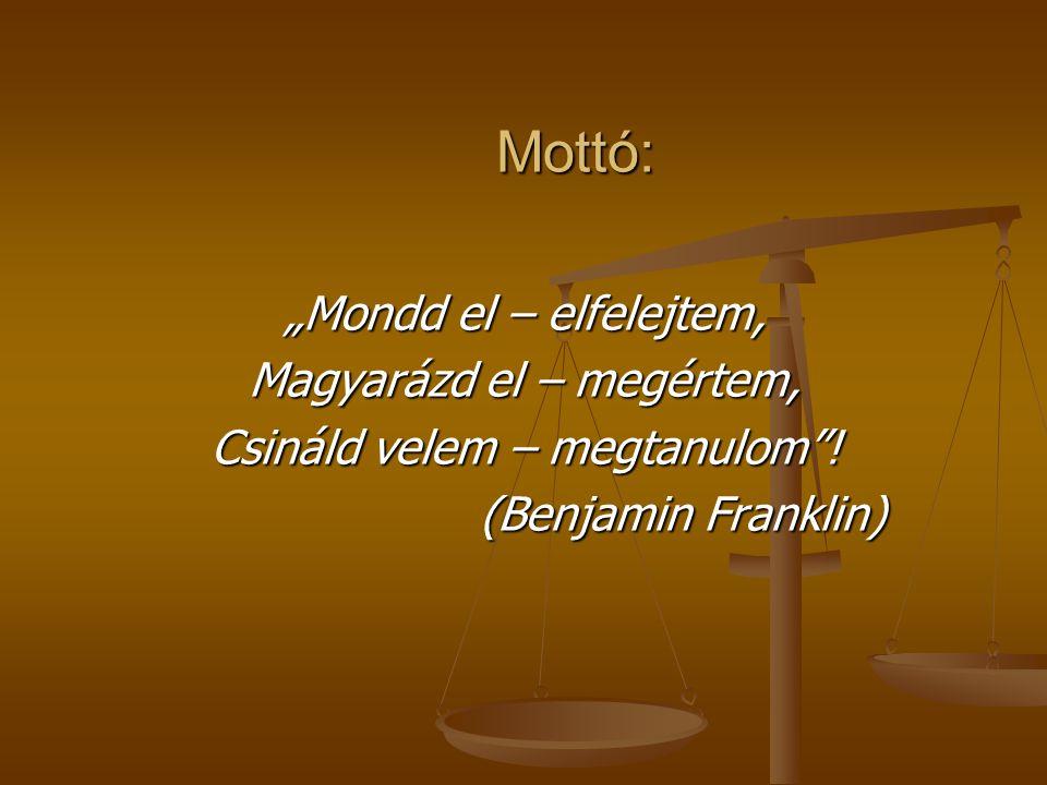 """Mottó: """"Mondd el – elfelejtem, Magyarázd el – megértem, Csináld velem – megtanulom""""! (Benjamin Franklin)"""