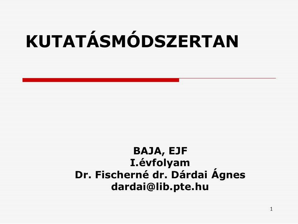 1 KUTATÁSMÓDSZERTAN BAJA, EJF I.évfolyam Dr. Fischerné dr. Dárdai Ágnes dardai@lib.pte.hu