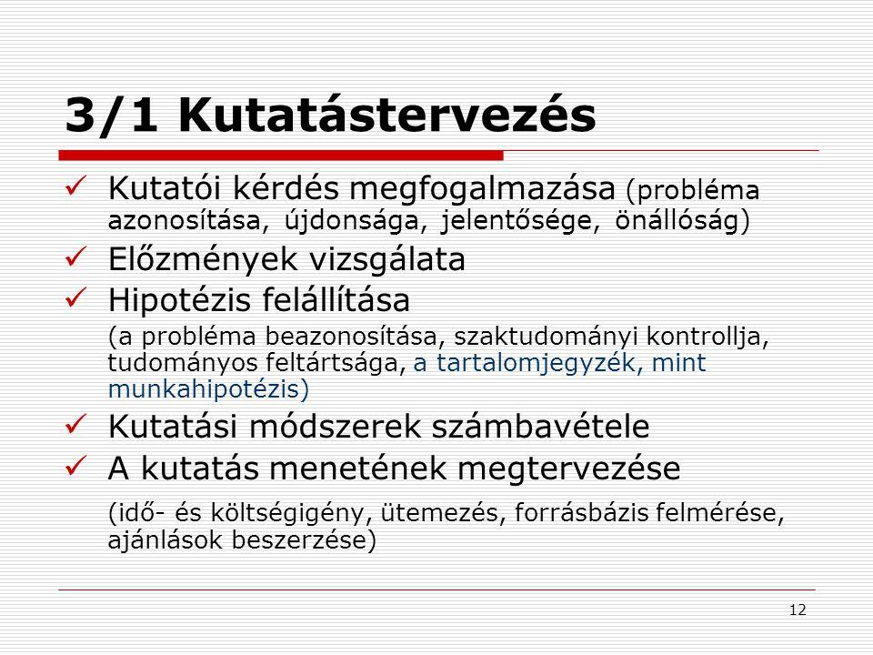 12 3/1 Kutatástervezés Kutatói kérdés megfogalmazása (probléma azonosítása, újdonsága, jelentősége, önállóság) Előzmények vizsgálata Hipotézis felállí