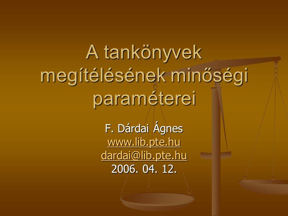 A tankönyvek megítélésének minőségi paraméterei F. Dárdai Ágnes www.lib.pte.hu dardai@lib.pte.hu 2006. 04. 12.