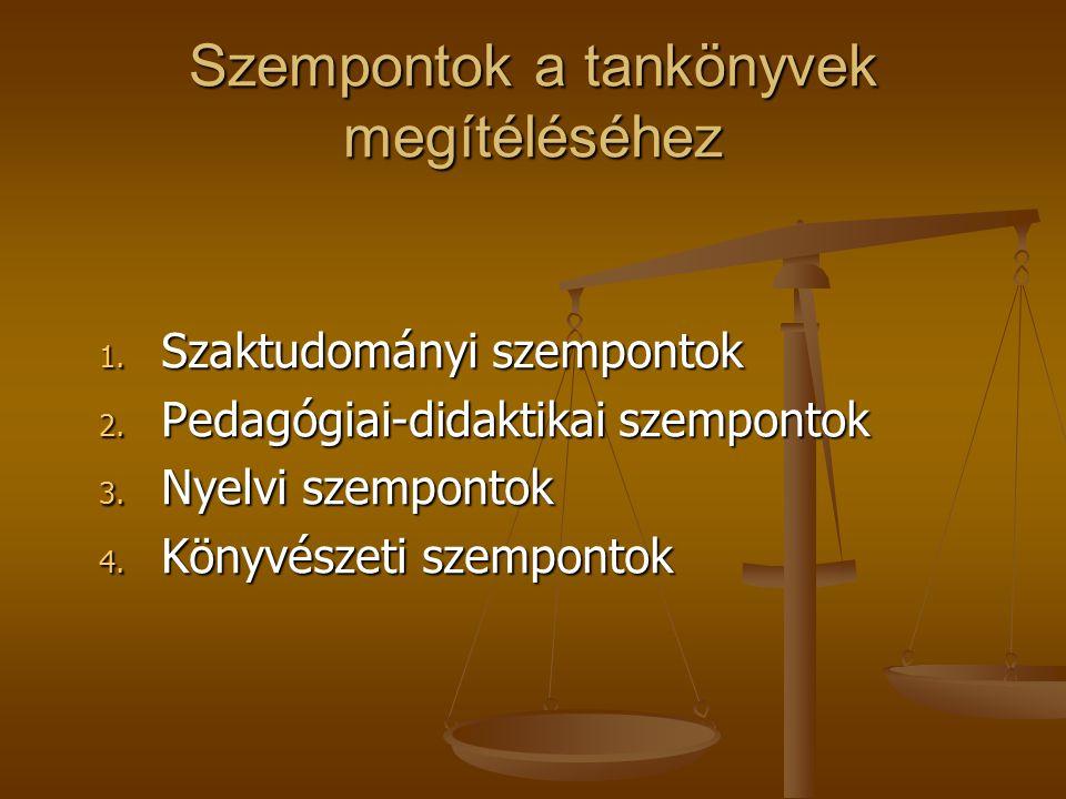 Szempontok a tankönyvek megítéléséhez 1. Szaktudományi szempontok 2. Pedagógiai-didaktikai szempontok 3. Nyelvi szempontok 4. Könyvészeti szempontok