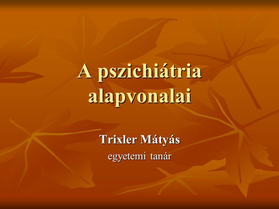 A pszichiátria alapvonalai Trixler Mátyás egyetemi tanár