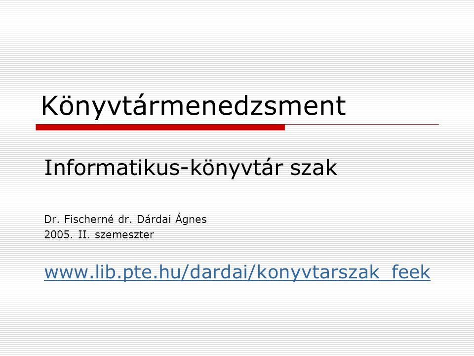Könyvtármenedzsment Informatikus-könyvtár szak Dr. Fischerné dr. Dárdai Ágnes 2005. II. szemeszter www.lib.pte.hu/dardai/konyvtarszak_feek