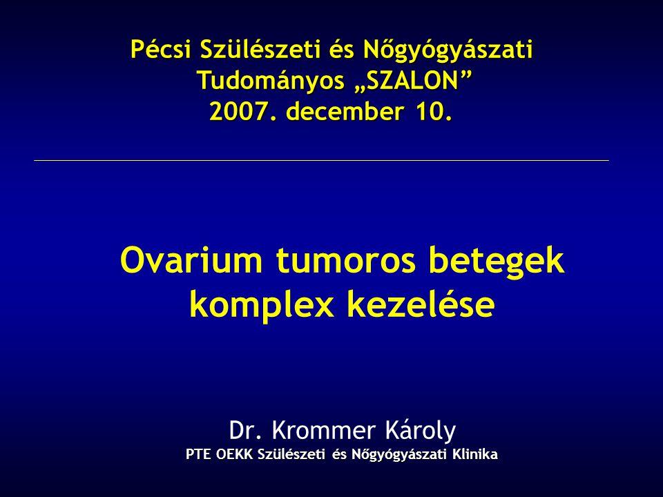PTE OEKK Szülészeti és Nőgyógyászati Klinika Ovarium tumoros betegek komplex kezelése Dr. Krommer Károly PTE OEKK Szülészeti és Nőgyógyászati Klinika