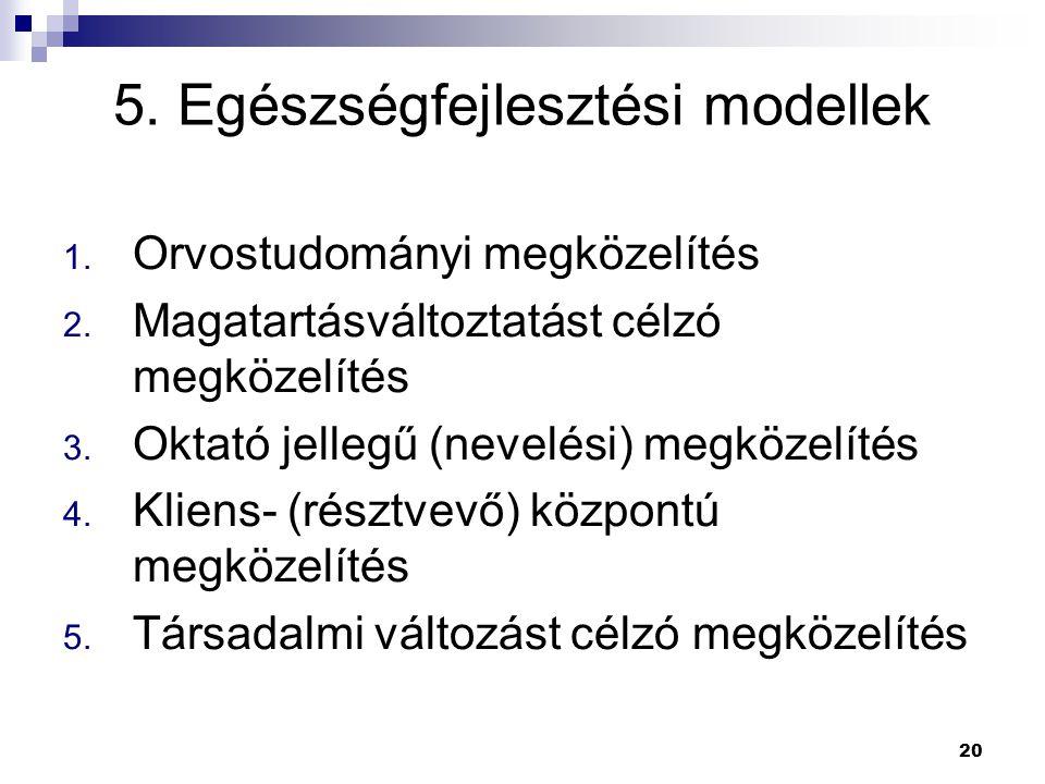 20 5. Egészségfejlesztési modellek 1. Orvostudományi megközelítés 2. Magatartásváltoztatást célzó megközelítés 3. Oktató jellegű (nevelési) megközelít