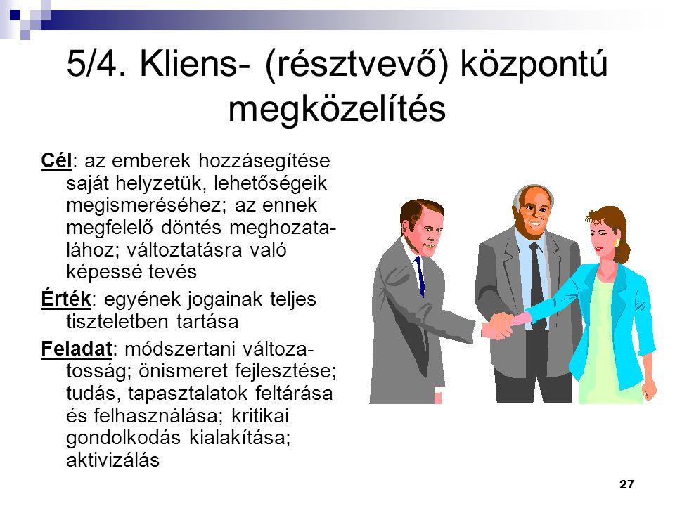 27 5/4. Kliens- (résztvevő) központú megközelítés Cél: az emberek hozzásegítése saját helyzetük, lehetőségeik megismeréséhez; az ennek megfelelő dönté