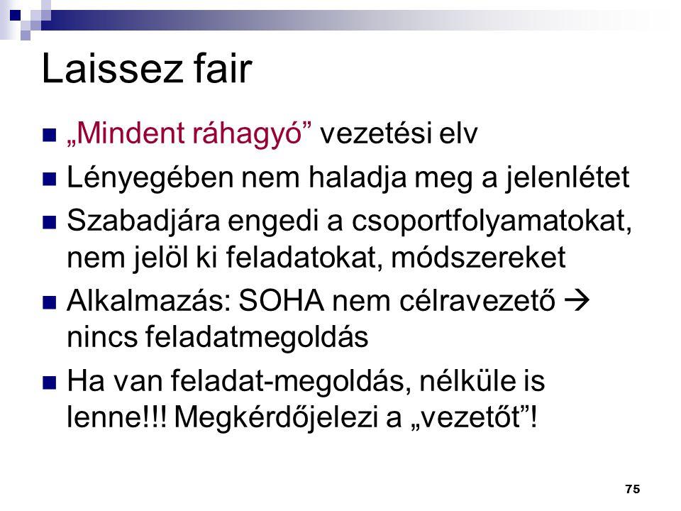 """75 Laissez fair """"Mindent ráhagyó"""" vezetési elv Lényegében nem haladja meg a jelenlétet Szabadjára engedi a csoportfolyamatokat, nem jelöl ki feladatok"""