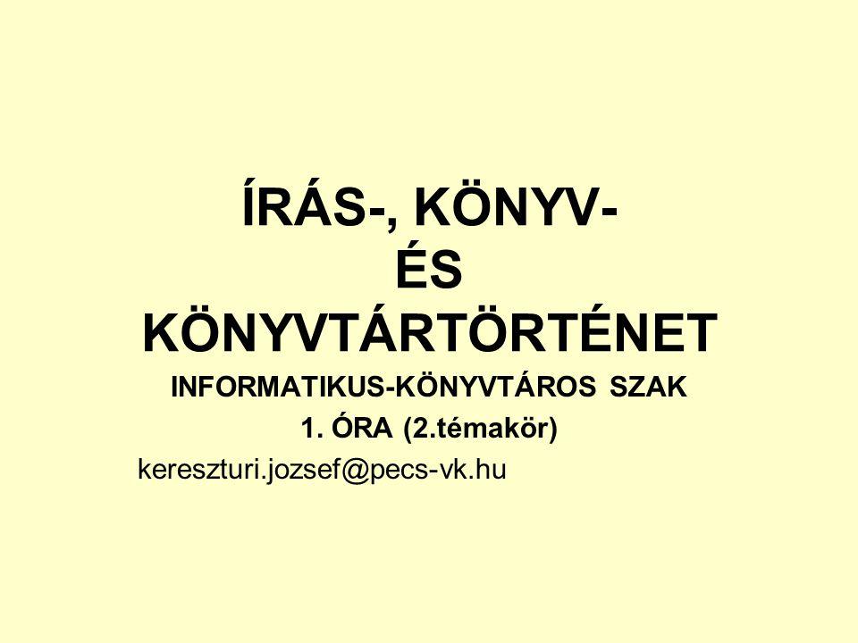 ÍRÁS-, KÖNYV- ÉS KÖNYVTÁRTÖRTÉNET INFORMATIKUS-KÖNYVTÁROS SZAK 1. ÓRA (2.témakör) kereszturi.jozsef@pecs-vk.hu