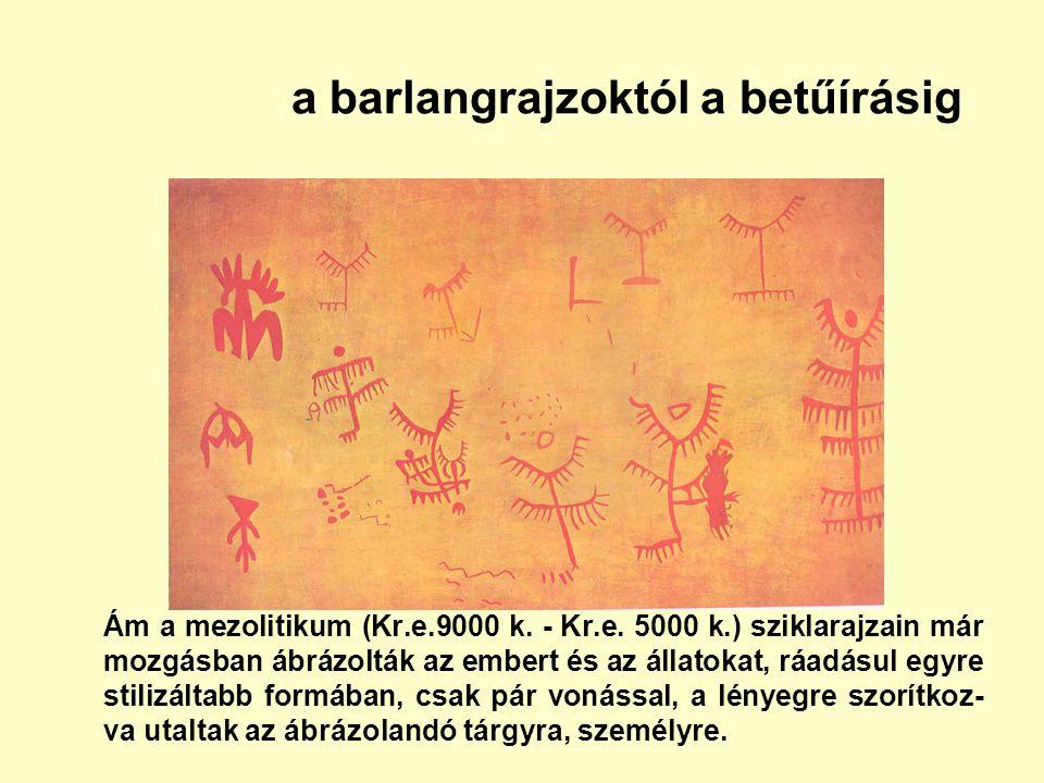 a barlangrajzoktól a betűírásig Ám a mezolitikum (Kr.e.9000 k. - Kr.e. 5000 k.) sziklarajzain már mozgásban ábrázolták az embert és az állatokat, ráad