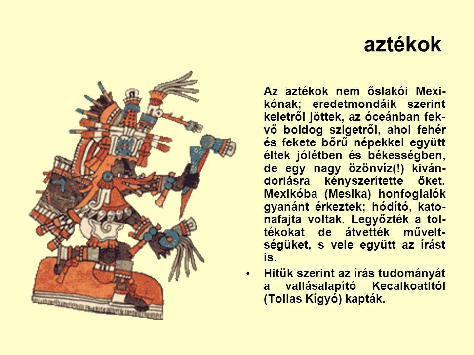 aztékok Az aztékok nem őslakói Mexi- kónak; eredetmondáik szerint keletről jöttek, az óceánban fek- vő boldog szigetről, ahol fehér és fekete bőrű nép