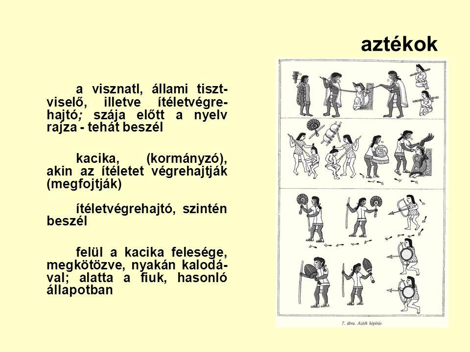 aztékok a visznatl, állami tiszt- viselő, illetve ítéletvégre- hajtó; szája előtt a nyelv rajza - tehát beszél kacika, (kormányzó), akin az ítéletet v