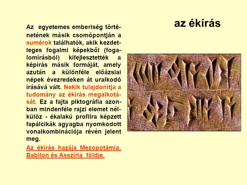 az ékírás Az egyetemes emberiség törté- netének másik csomópontján a sumérok találhatók, akik kezdet- leges fogalmi képekből (foga- lomírásból) kifejl
