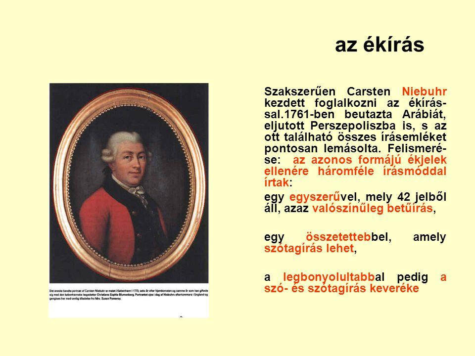 az ékírás Szakszerűen Carsten Niebuhr kezdett foglalkozni az ékírás- sal.1761-ben beutazta Arábiát, eljutott Perszepoliszba is, s az ott található öss