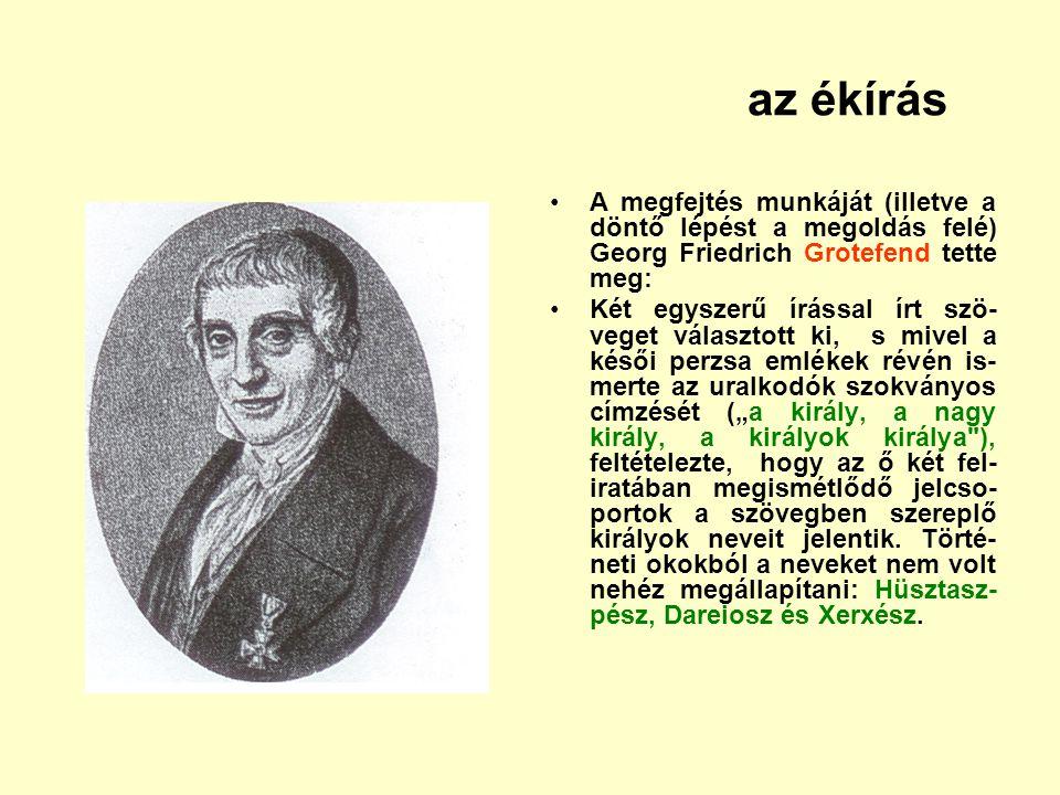 az ékírás A megfejtés munkáját (illetve a döntő lépést a megoldás felé) Georg Friedrich Grotefend tette meg: Két egyszerű írással írt szö- veget válas
