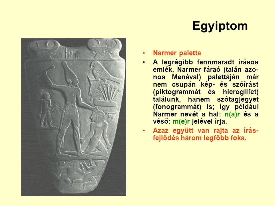 Egyiptom Narmer paletta A legrégibb fennmaradt írásos emlék, Narmer fáraó (talán azo- nos Menával) palettáján már nem csupán kép- és szóírást (piktogr