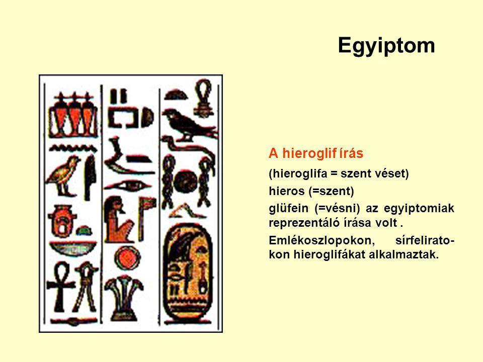 Egyiptom A hieroglif írás (hieroglifa = szent véset) hieros (=szent) glüfein (=vésni) az egyiptomiak reprezentáló írása volt. Emlékoszlopokon, sírfeli