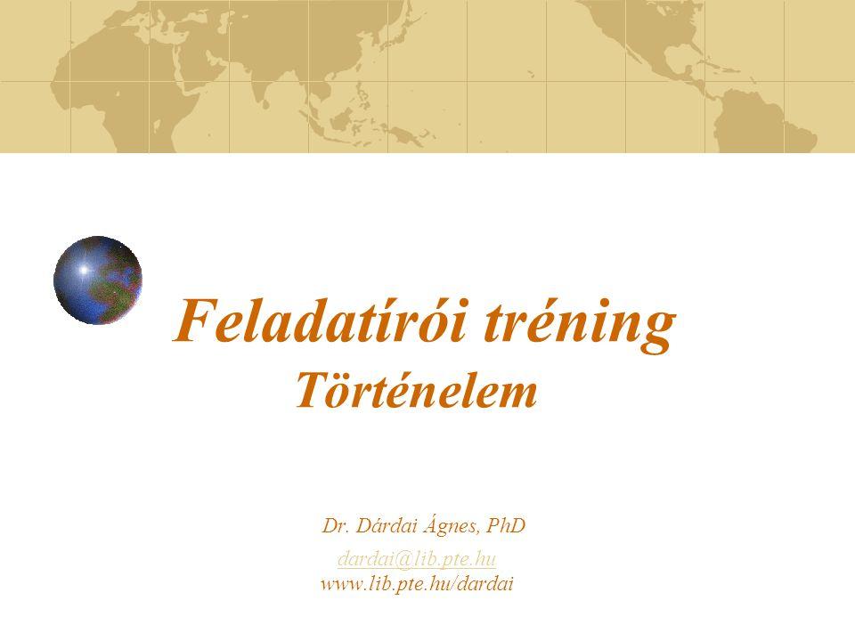 Feladatírói tréning Történelem Dr. Dárdai Ágnes, PhD dardai@lib.pte.hu www.lib.pte.hu/dardai dardai@lib.pte.hu