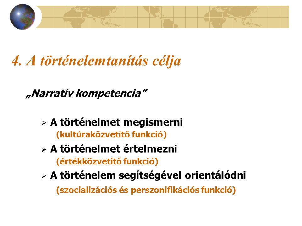 """4. A történelemtanítás célja """"Narratív kompetencia""""  A történelmet megismerni (kultúraközvetítő funkció)  A történelmet értelmezni (értékközvetítő f"""