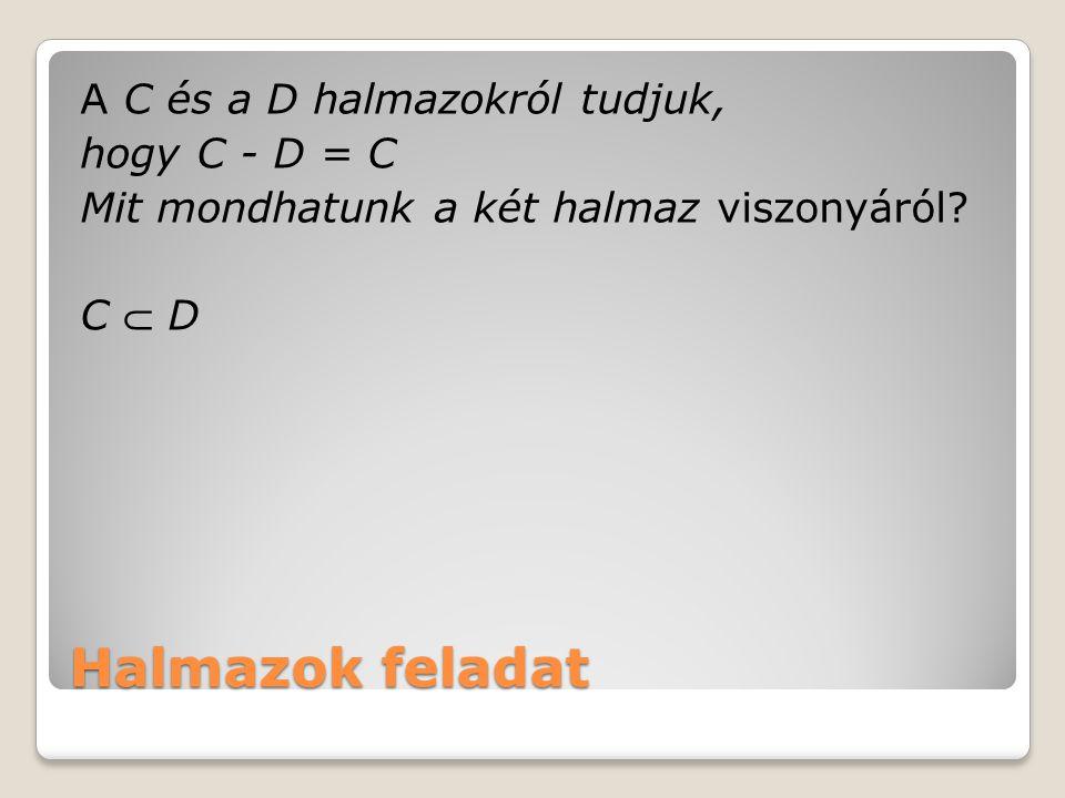 Halmazok feladat A C és a D halmazokról tudjuk, hogy C - D = C Mit mondhatunk a két halmaz viszonyáról? C  D