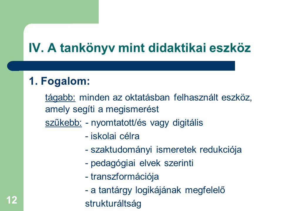 12 IV. A tankönyv mint didaktikai eszköz 1. Fogalom: tágabb: minden az oktatásban felhasznált eszköz, amely segíti a megismerést szűkebb: - nyomtatott