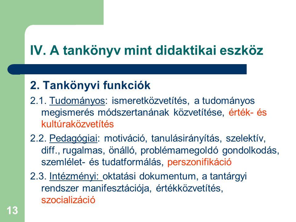 13 IV. A tankönyv mint didaktikai eszköz 2. Tankönyvi funkciók 2.1. Tudományos: ismeretközvetítés, a tudományos megismerés módszertanának közvetítése,
