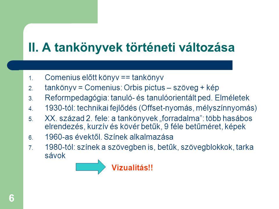 6 II. A tankönyvek történeti változása 1. Comenius előtt könyv == tankönyv 2. tankönyv = Comenius: Orbis pictus – szöveg + kép 3. Reformpedagógia: tan