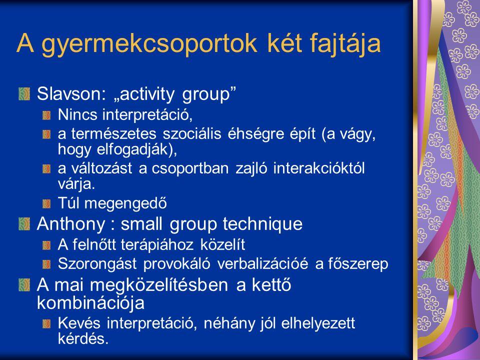 """A gyermekcsoportok két fajtája Slavson: """"activity group Nincs interpretáció, a természetes szociális éhségre épít (a vágy, hogy elfogadják), a változást a csoportban zajló interakcióktól várja."""
