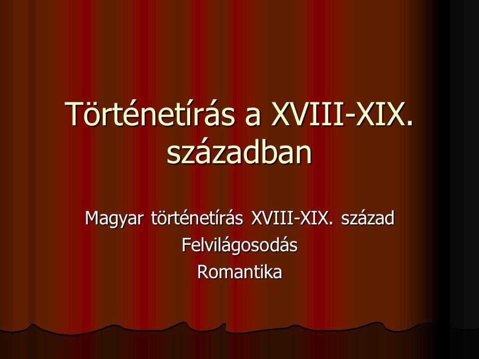 Történetírás a XVIII-XIX. században Magyar történetírás XVIII-XIX. század FelvilágosodásRomantika
