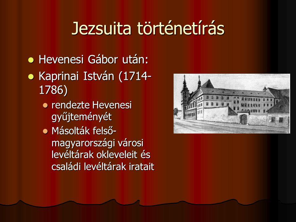 Jezsuita történetírás Hevenesi Gábor után: Hevenesi Gábor után: Kaprinai István (1714- 1786) Kaprinai István (1714- 1786) rendezte Hevenesi gyűjtemény